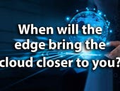 When will the edge bring the cloud closer to you?