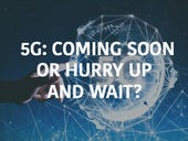 5G: Coming soon or hurry up and wait?