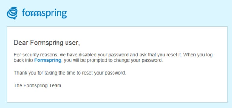 Formspring's email reads: For security reasons, we have disabled your password and ask that you reset it. When you log back into Formspring, you will be prompted to change your password