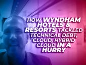 Wyndham Hotels & Resorts tackled technical debt, cloud, hybrid cloud in a hurry [Cloud TV]